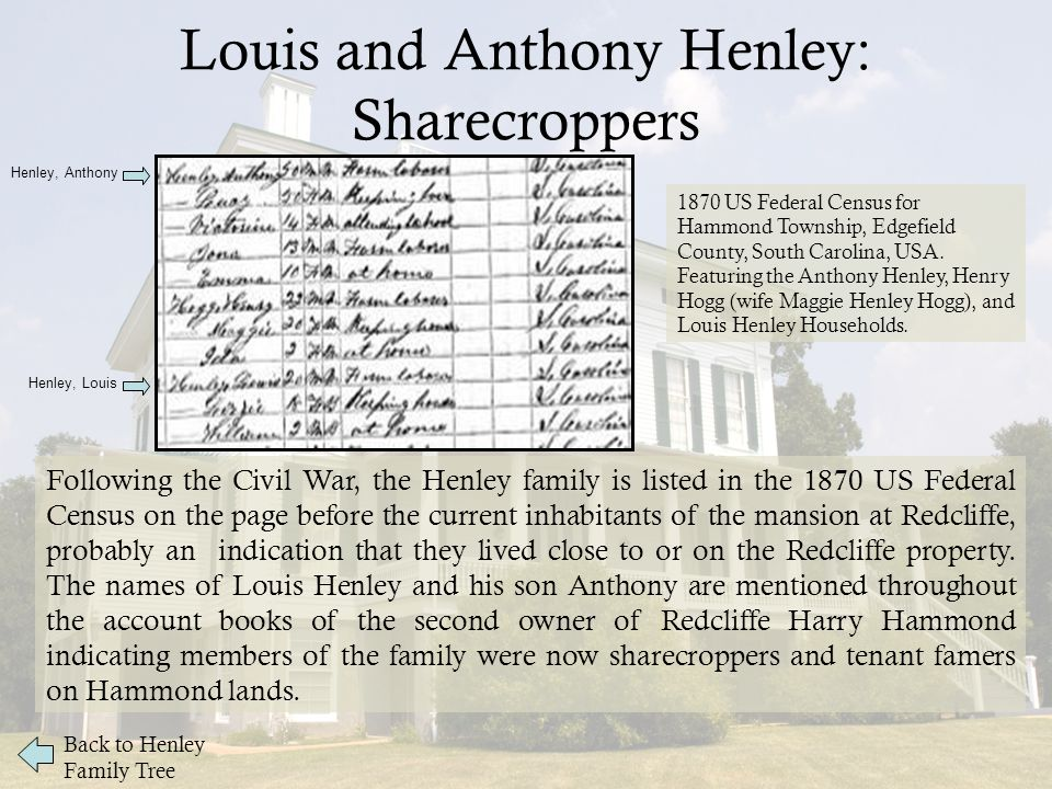 Louis and Anthony Henley: Sharecroppers Following the Civil War, the Henley family is listed in the 1870 US Federal Census on the page before the current inhabitants of the mansion at Redcliffe, probably an indication that they lived close to or on the Redcliffe property.