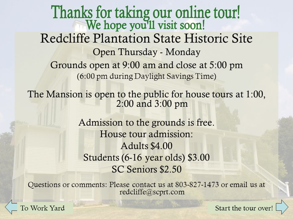 Redcliffe Plantation State Historic Site Open Thursday - Monday Grounds open at 9:00 am and close at 5:00 pm (6:00 pm during Daylight Savings Time) The Mansion is open to the public for house tours at 1:00, 2:00 and 3:00 pm Admission to the grounds is free.