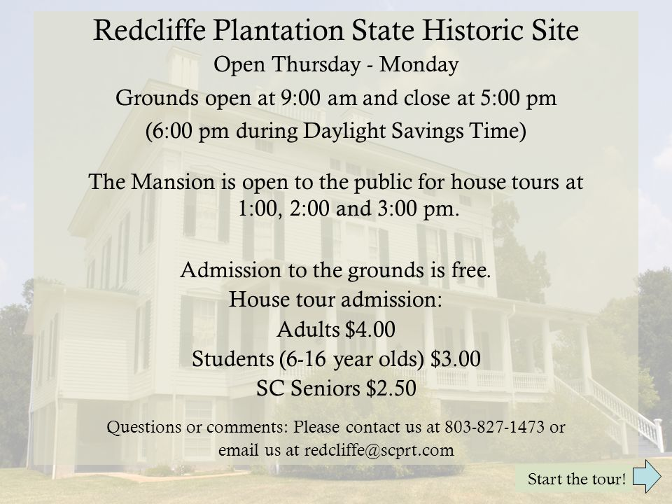 Redcliffe Plantation State Historic Site Open Thursday - Monday Grounds open at 9:00 am and close at 5:00 pm (6:00 pm during Daylight Savings Time) The Mansion is open to the public for house tours at 1:00, 2:00 and 3:00 pm.