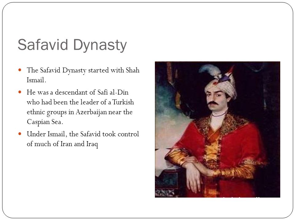 Key Terms: Safavid Dynasty Safavid Dynasty: Founded by a Turkic nomad family with Shi'a Islamic beliefs; established a kingdom in Iran and ruled until