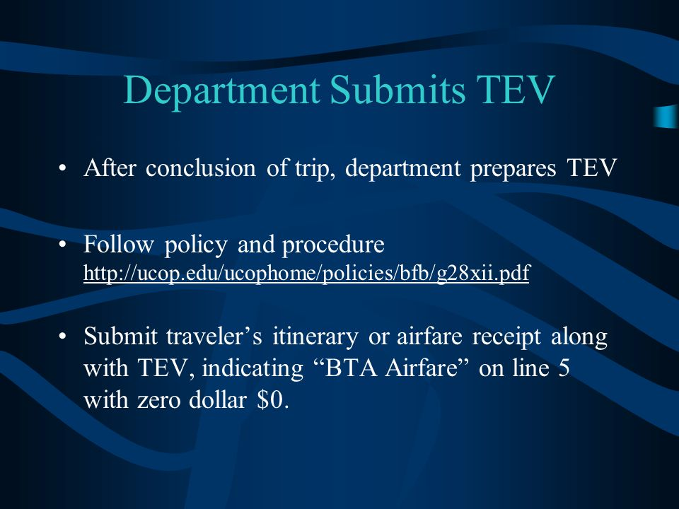 Department Submits TEV After conclusion of trip, department prepares TEV Follow policy and procedure http://ucop.edu/ucophome/policies/bfb/g28xii.pdf Submit traveler's itinerary or airfare receipt along with TEV, indicating BTA Airfare on line 5 with zero dollar $0.