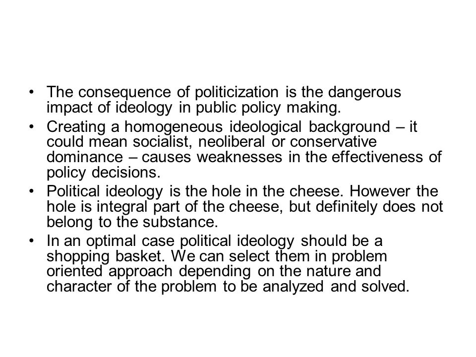 The consequence of politicization is the dangerous impact of ideology in public policy making.
