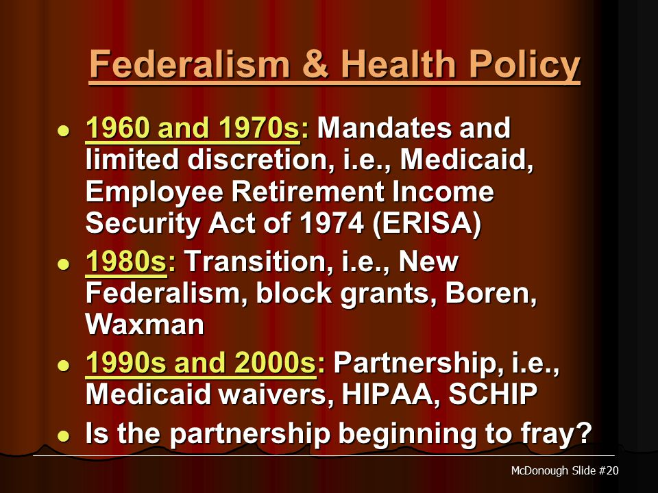McDonough Slide #20 Federalism & Health Policy 1960 and 1970s: Mandates and limited discretion, i.e., Medicaid, Employee Retirement Income Security Act of 1974 (ERISA) 1960 and 1970s: Mandates and limited discretion, i.e., Medicaid, Employee Retirement Income Security Act of 1974 (ERISA) 1980s: Transition, i.e., New Federalism, block grants, Boren, Waxman 1980s: Transition, i.e., New Federalism, block grants, Boren, Waxman 1990s and 2000s: Partnership, i.e., Medicaid waivers, HIPAA, SCHIP 1990s and 2000s: Partnership, i.e., Medicaid waivers, HIPAA, SCHIP Is the partnership beginning to fray.