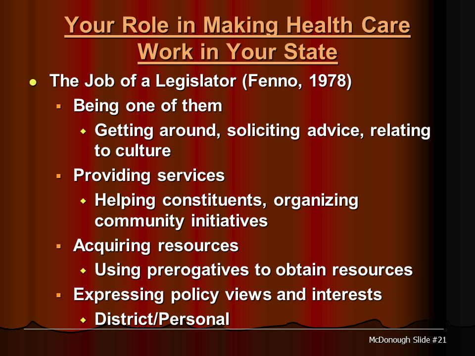 McDonough Slide #21 Your Role in Making Health Care Work in Your State The Job of a Legislator (Fenno, 1978) The Job of a Legislator (Fenno, 1978)  Being one of them  Getting around, soliciting advice, relating to culture  Providing services  Helping constituents, organizing community initiatives  Acquiring resources  Using prerogatives to obtain resources  Expressing policy views and interests  District/Personal