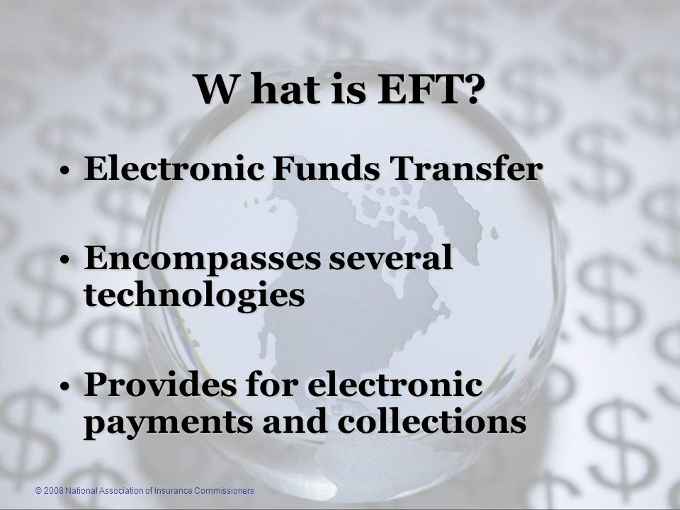 © 2008 National Association of Insurance Commissioners W hat is EFT.