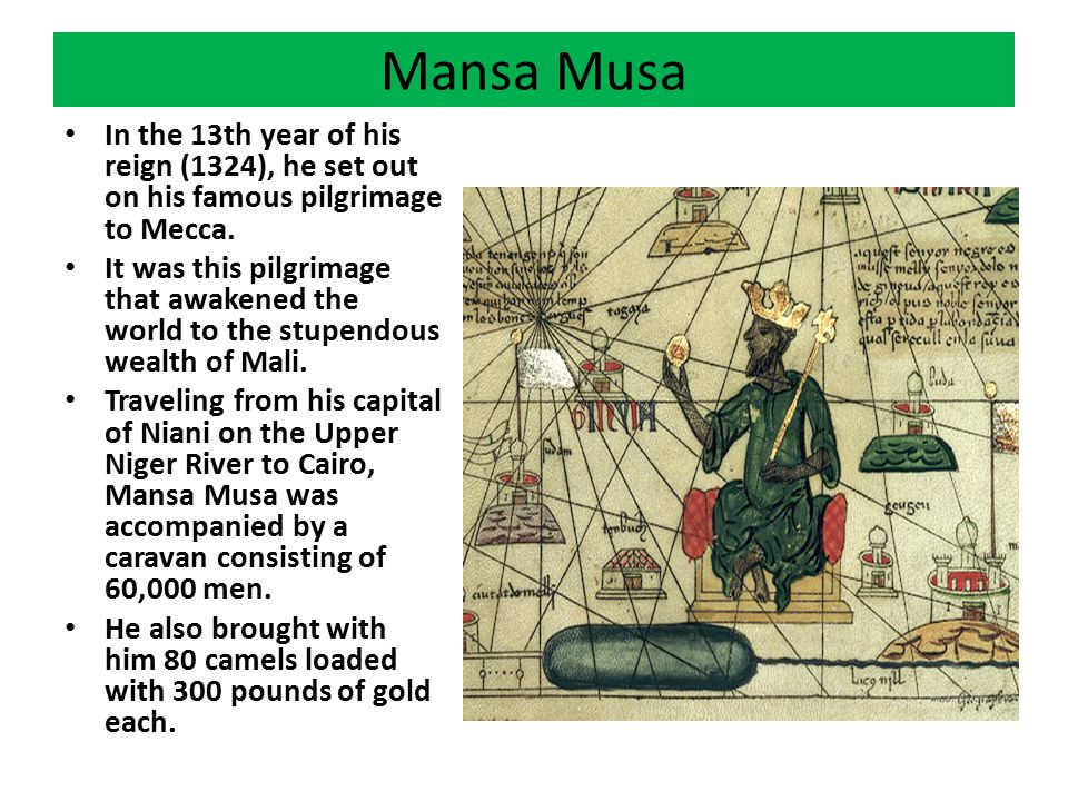 Mansa Musa In the 13th year of his reign (1324), he set out on his famous pilgrimage to Mecca. It was this pilgrimage that awakened the world to the s