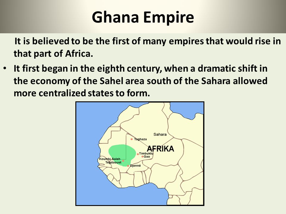 It is believed to be the first of many empires that would rise in that part of Africa. It first began in the eighth century, when a dramatic shift in