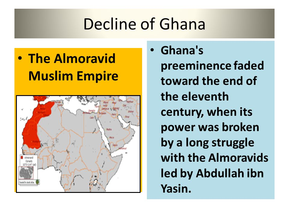 Decline of Ghana The Almoravid Muslim Empire Ghana's preeminence faded toward the end of the eleventh century, when its power was broken by a long str