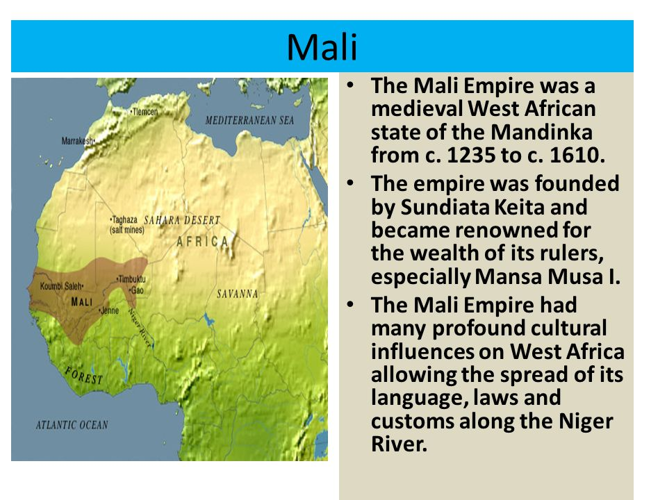 Mali The Mali Empire was a medieval West African state of the Mandinka from c. 1235 to c. 1610. The empire was founded by Sundiata Keita and became re