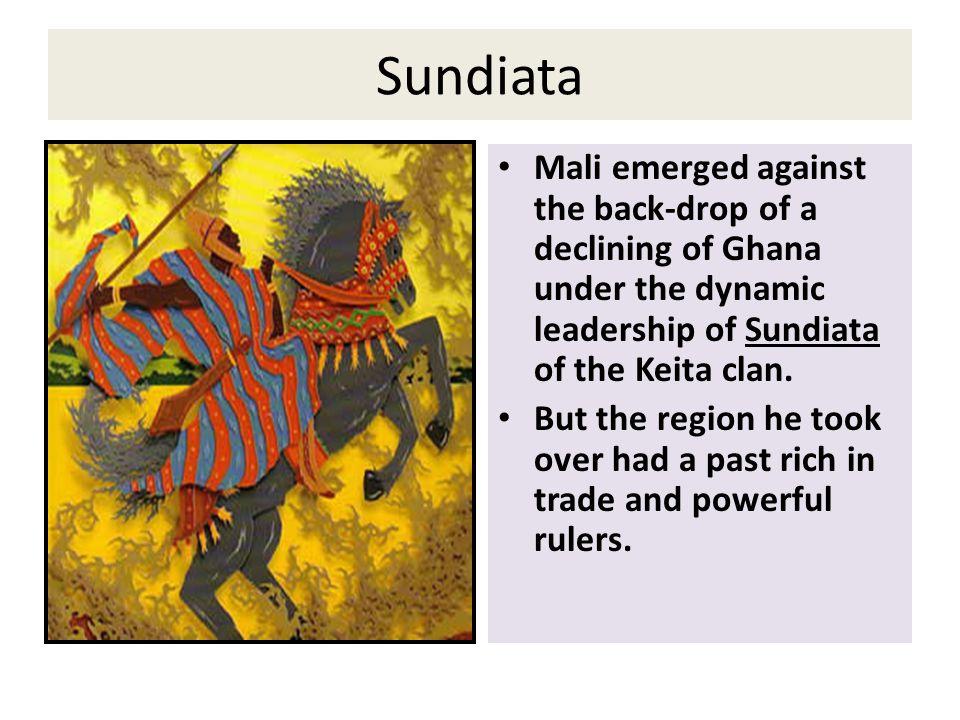 Sundiata Mali emerged against the back-drop of a declining of Ghana under the dynamic leadership of Sundiata of the Keita clan. But the region he took