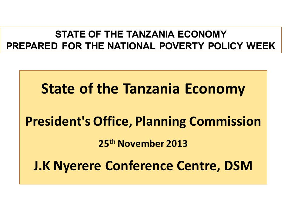 State of the Tanzania Economy President s Office, Planning Commission 25 th November 2013 J.K Nyerere Conference Centre, DSM STATE OF THE TANZANIA ECONOMY PREPARED FOR THE NATIONAL POVERTY POLICY WEEK