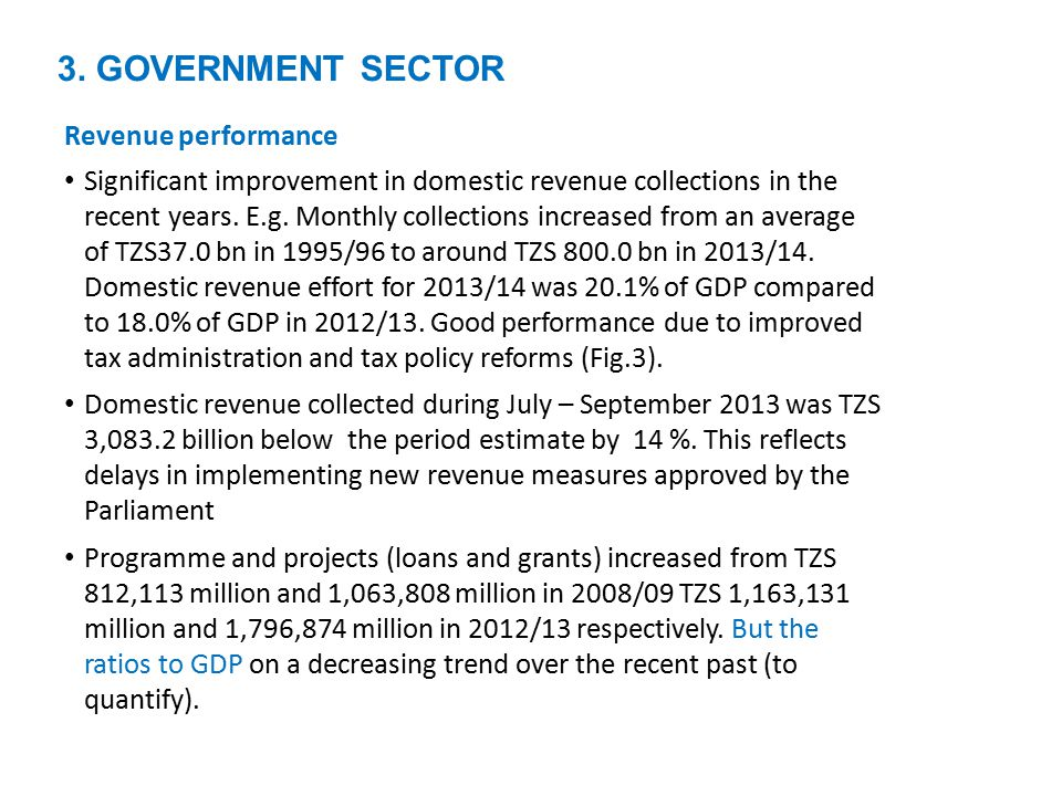 3. GOVERNMENT SECTOR Revenue performance Significant improvement in domestic revenue collections in the recent years. E.g. Monthly collections increas