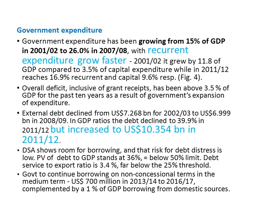 Government expenditure Government expenditure has been growing from 15% of GDP in 2001/02 to 26.0% in 2007/08, with recurrent expenditure grow faster - 2001/02 it grew by 11.8 of GDP compared to 3.5% of capital expenditure while in 2011/12 reaches 16.9% recurrent and capital 9.6% resp.