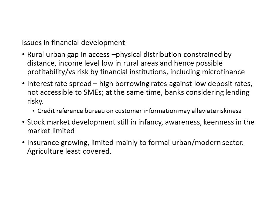 Issues in financial development Rural urban gap in access –physical distribution constrained by distance, income level low in rural areas and hence possible profitability/vs risk by financial institutions, including microfinance Interest rate spread – high borrowing rates against low deposit rates, not accessible to SMEs; at the same time, banks considering lending risky.