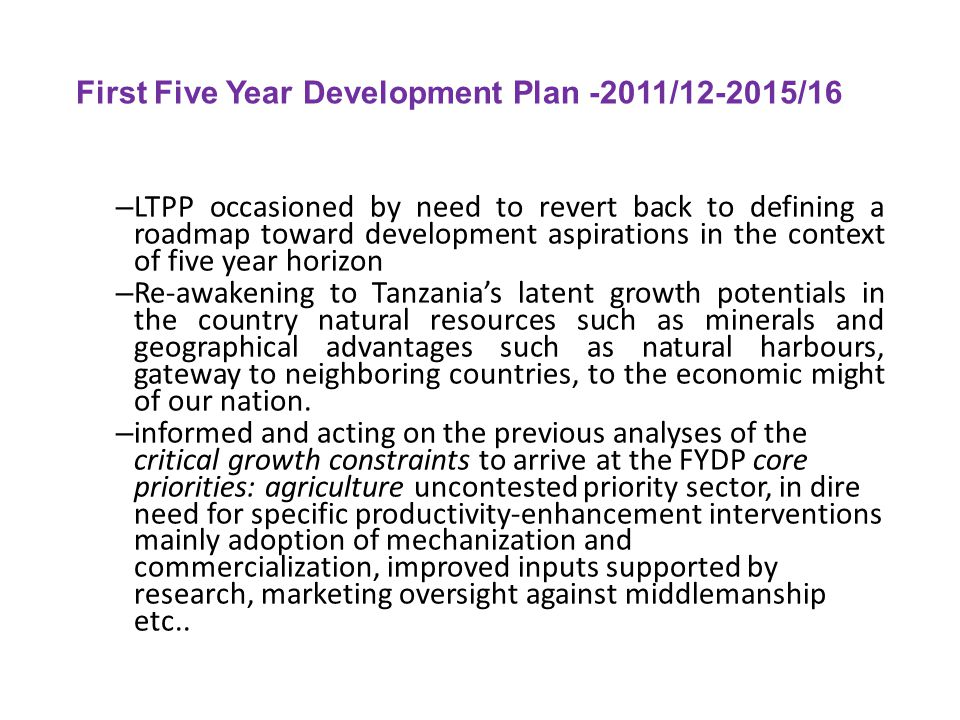 First Five Year Development Plan -2011/12-2015/16 – LTPP occasioned by need to revert back to defining a roadmap toward development aspirations in the context of five year horizon – Re-awakening to Tanzania's latent growth potentials in the country natural resources such as minerals and geographical advantages such as natural harbours, gateway to neighboring countries, to the economic might of our nation.