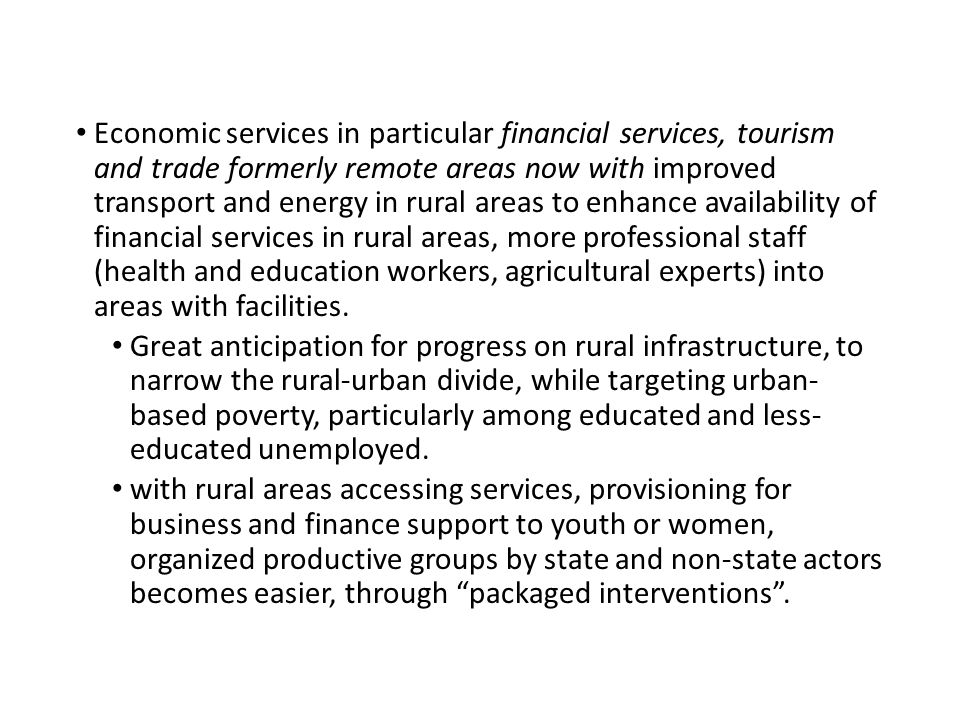 Economic services in particular financial services, tourism and trade formerly remote areas now with improved transport and energy in rural areas to enhance availability of financial services in rural areas, more professional staff (health and education workers, agricultural experts) into areas with facilities.