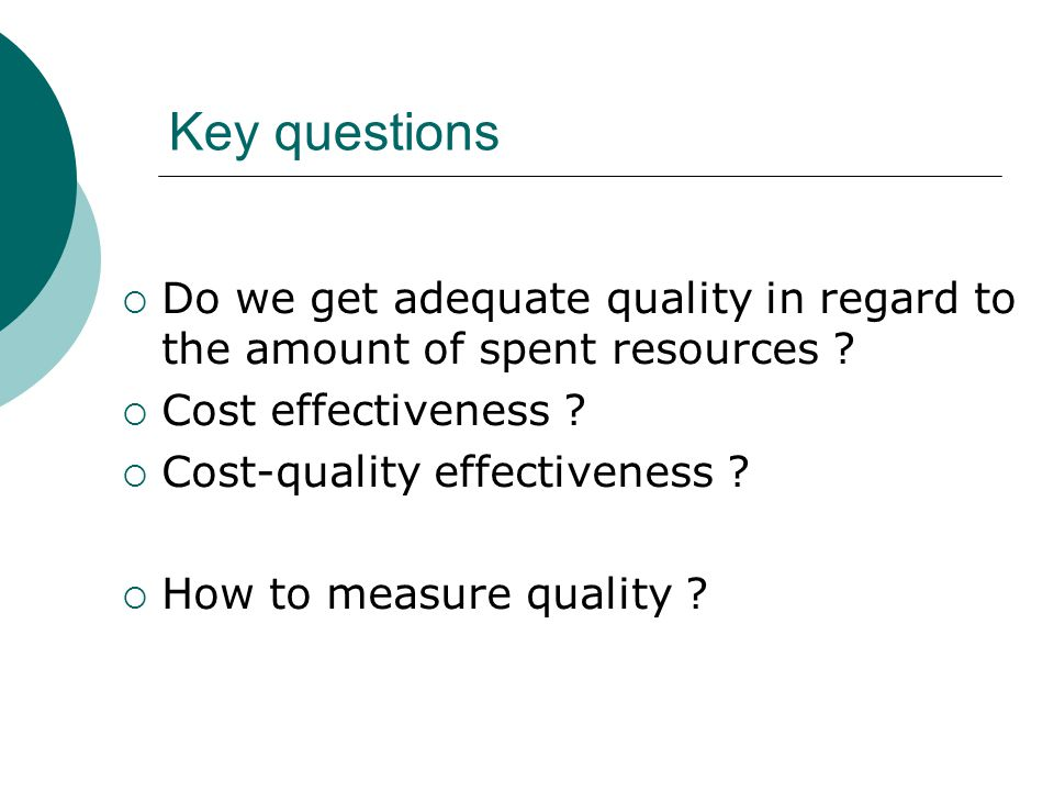 Key questions  Do we get adequate quality in regard to the amount of spent resources ?  Cost effectiveness ?  Cost-quality effectiveness ?  How to