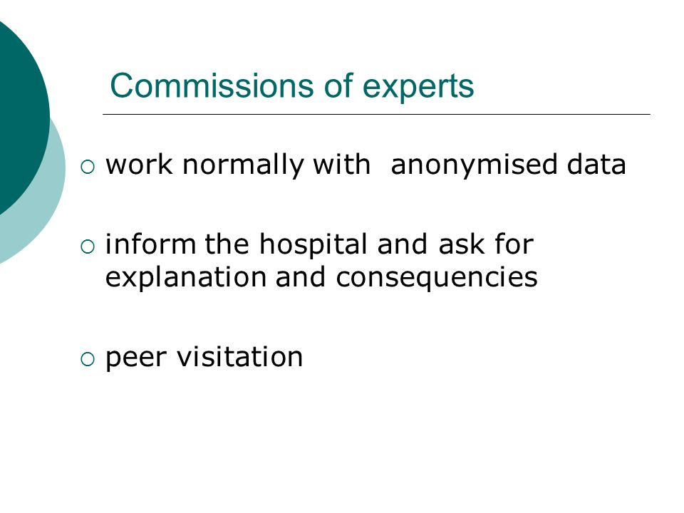 Commissions of experts  work normally with anonymised data  inform the hospital and ask for explanation and consequencies  peer visitation