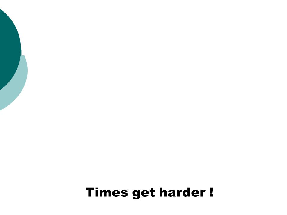 Times get harder !