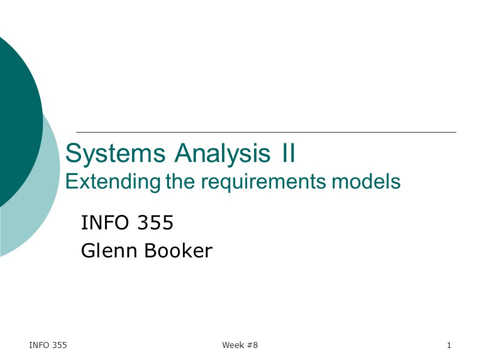 INFO 355Week #81 Systems Analysis II Extending the requirements models INFO 355 Glenn Booker