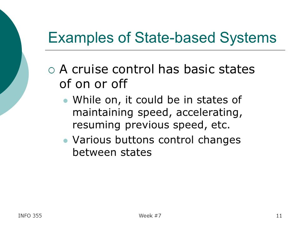 INFO 355Week #711 Examples of State-based Systems  A cruise control has basic states of on or off While on, it could be in states of maintaining speed, accelerating, resuming previous speed, etc.