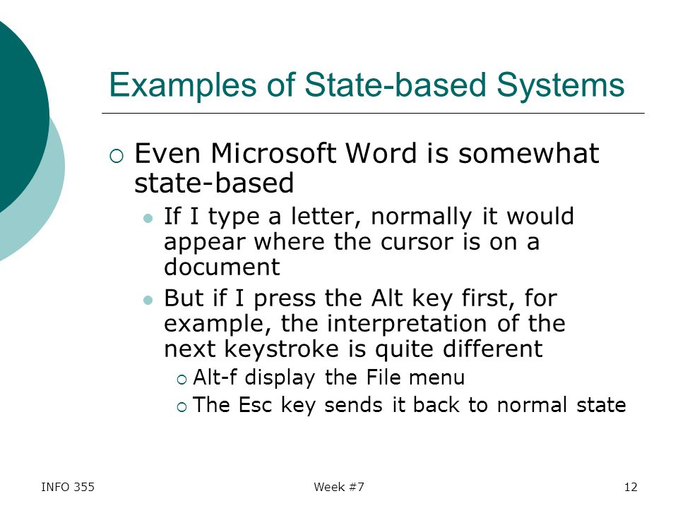 INFO 355Week #712 Examples of State-based Systems  Even Microsoft Word is somewhat state-based If I type a letter, normally it would appear where the cursor is on a document But if I press the Alt key first, for example, the interpretation of the next keystroke is quite different  Alt-f display the File menu  The Esc key sends it back to normal state