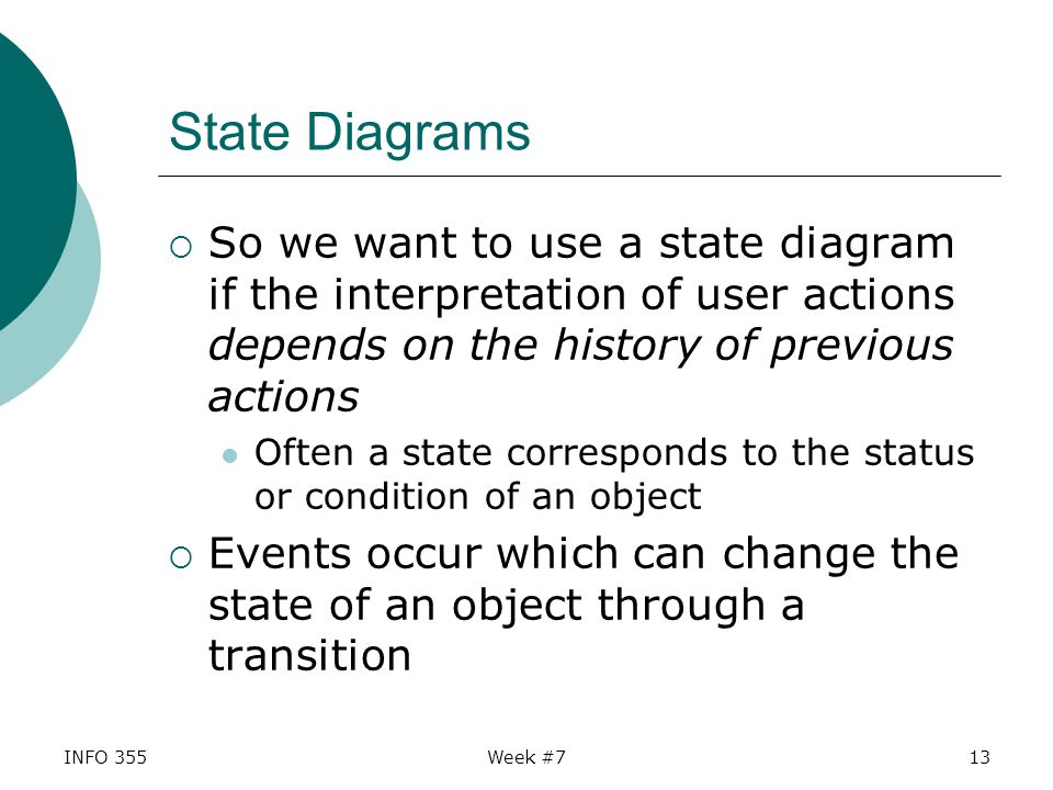 INFO 355Week #713 State Diagrams  So we want to use a state diagram if the interpretation of user actions depends on the history of previous actions Often a state corresponds to the status or condition of an object  Events occur which can change the state of an object through a transition