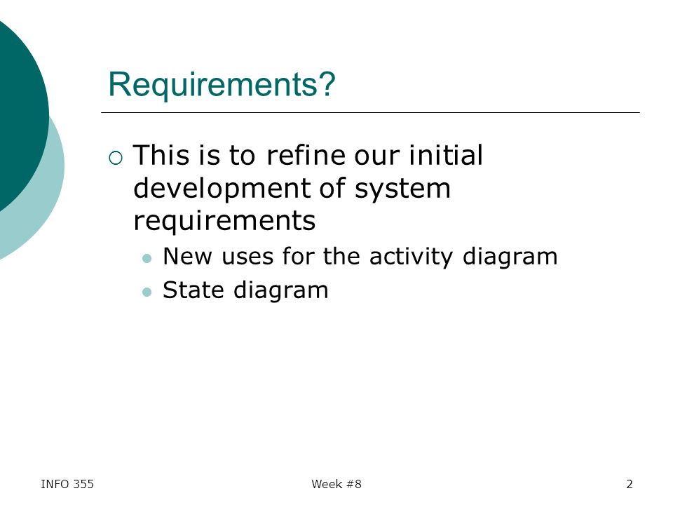 Integrate diagrams  The state diagram can help refine requirements for complex use cases  We now have many tools to understand our system from different points of view Use case diagram and documentation Activity and state diagrams Domain model (conceptual class diagram) INFO 355Week #833