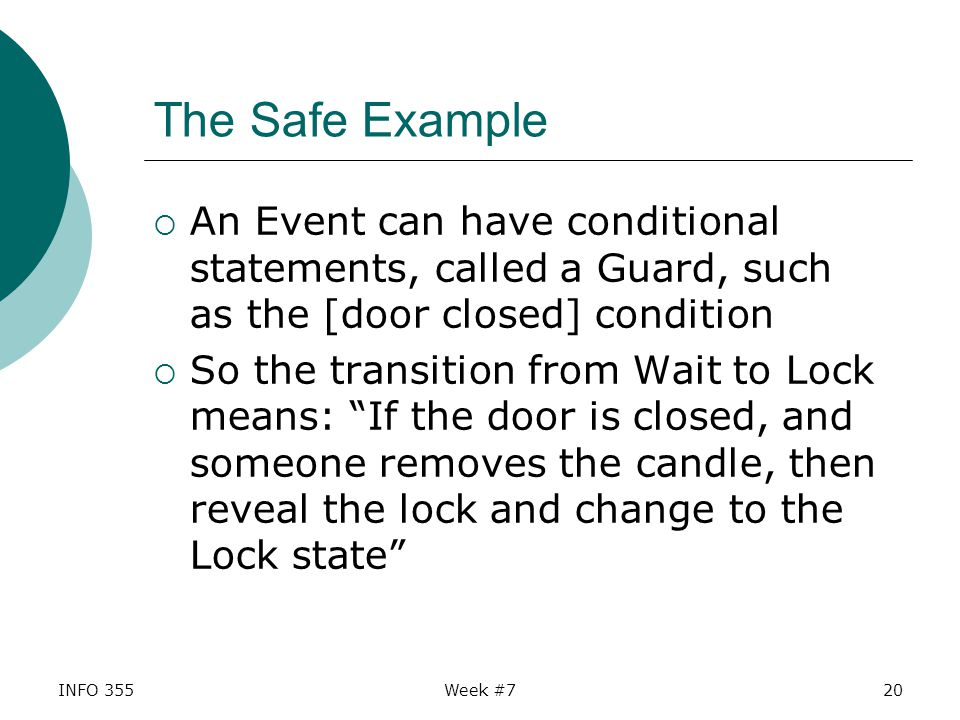 INFO 355Week #720 The Safe Example  An Event can have conditional statements, called a Guard, such as the [door closed] condition  So the transition from Wait to Lock means: If the door is closed, and someone removes the candle, then reveal the lock and change to the Lock state
