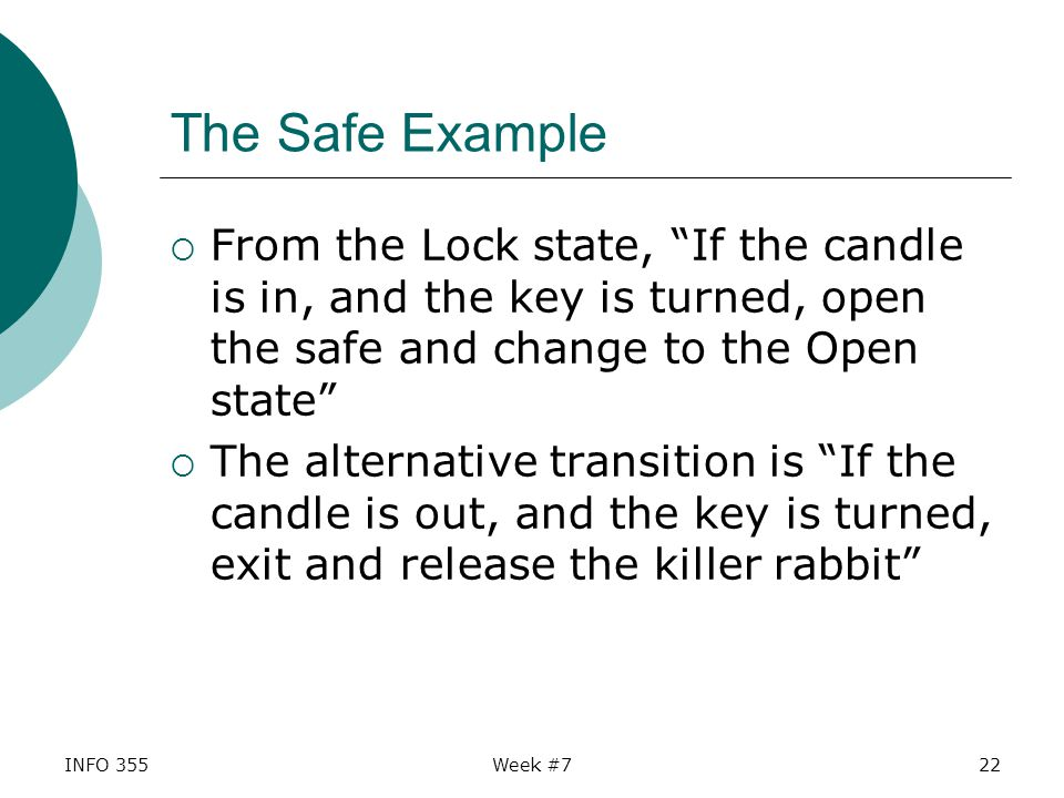 INFO 355Week #722 The Safe Example  From the Lock state, If the candle is in, and the key is turned, open the safe and change to the Open state  The alternative transition is If the candle is out, and the key is turned, exit and release the killer rabbit