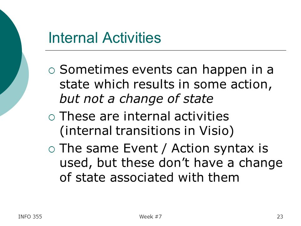 INFO 355Week #723 Internal Activities  Sometimes events can happen in a state which results in some action, but not a change of state  These are internal activities (internal transitions in Visio)  The same Event / Action syntax is used, but these don't have a change of state associated with them