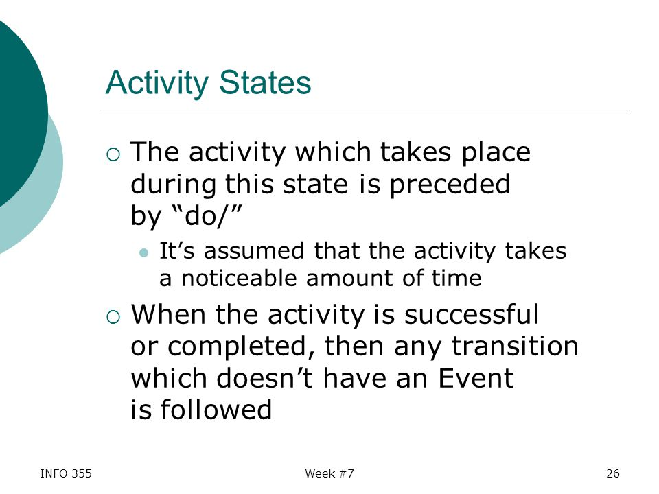 INFO 355Week #726 Activity States  The activity which takes place during this state is preceded by do/ It's assumed that the activity takes a noticeable amount of time  When the activity is successful or completed, then any transition which doesn't have an Event is followed