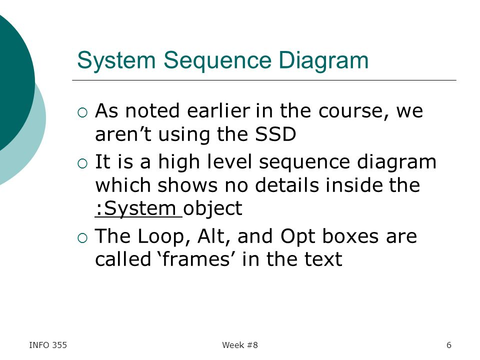 System Sequence Diagram  As noted earlier in the course, we aren't using the SSD  It is a high level sequence diagram which shows no details inside the :System object  The Loop, Alt, and Opt boxes are called 'frames' in the text INFO 355Week #86