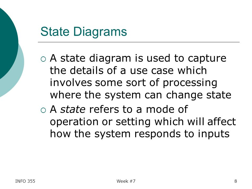 INFO 355Week #78 State Diagrams  A state diagram is used to capture the details of a use case which involves some sort of processing where the system can change state  A state refers to a mode of operation or setting which will affect how the system responds to inputs