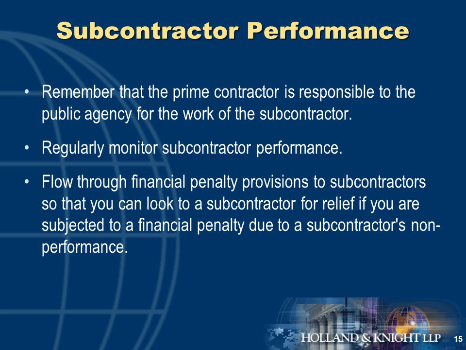 15 Subcontractor Performance Remember that the prime contractor is responsible to the public agency for the work of the subcontractor.