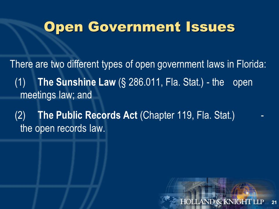 21 Open Government Issues There are two different types of open government laws in Florida: (1) The Sunshine Law (§ 286.011, Fla.