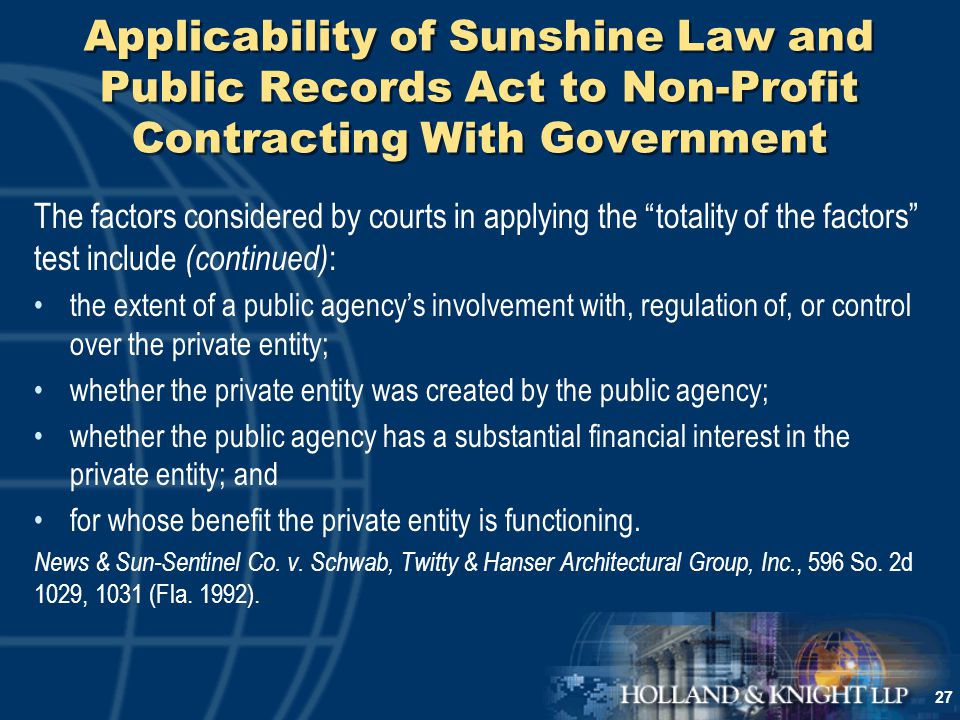 27 Applicability of Sunshine Law and Public Records Act to Non-Profit Contracting With Government The factors considered by courts in applying the totality of the factors test include (continued) : the extent of a public agency's involvement with, regulation of, or control over the private entity; whether the private entity was created by the public agency; whether the public agency has a substantial financial interest in the private entity; and for whose benefit the private entity is functioning.