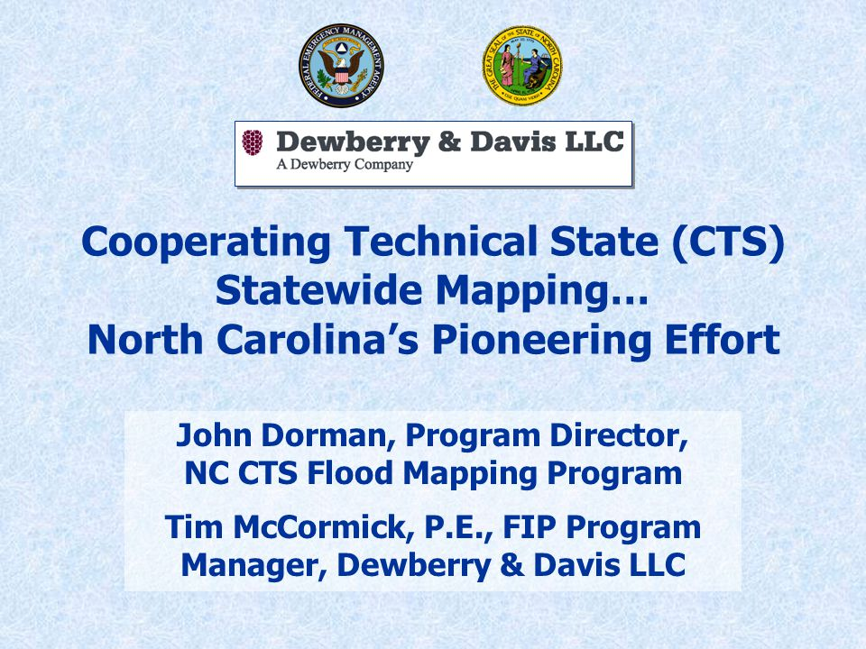 Cooperating Technical State (CTS) Statewide Mapping… North Carolina's Pioneering Effort John Dorman, Program Director, NC CTS Flood Mapping Program Tim McCormick, P.E., FIP Program Manager, Dewberry & Davis LLC