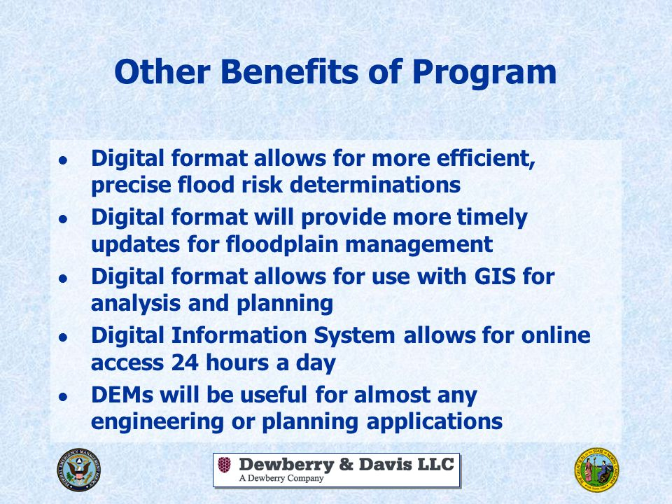 Other Benefits of Program l Digital format allows for more efficient, precise flood risk determinations l Digital format will provide more timely updates for floodplain management l Digital format allows for use with GIS for analysis and planning l Digital Information System allows for online access 24 hours a day l DEMs will be useful for almost any engineering or planning applications