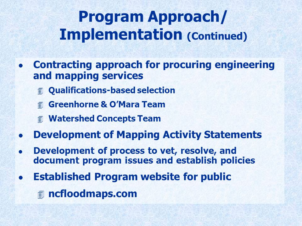 Program Approach/ Implementation (Continued) l Contracting approach for procuring engineering and mapping services 4 Qualifications-based selection 4 Greenhorne & O'Mara Team 4 Watershed Concepts Team l Development of Mapping Activity Statements l Development of process to vet, resolve, and document program issues and establish policies l Established Program website for public 4 ncfloodmaps.com