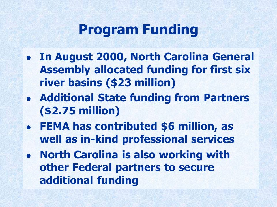 Program Funding l In August 2000, North Carolina General Assembly allocated funding for first six river basins ($23 million) l Additional State funding from Partners ($2.75 million) l FEMA has contributed $6 million, as well as in-kind professional services l North Carolina is also working with other Federal partners to secure additional funding