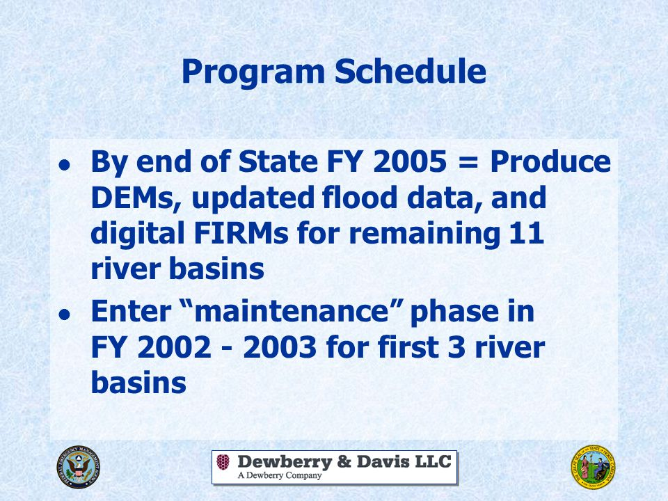 Program Schedule l By end of State FY 2005 = Produce DEMs, updated flood data, and digital FIRMs for remaining 11 river basins l Enter maintenance phase in FY 2002 - 2003 for first 3 river basins