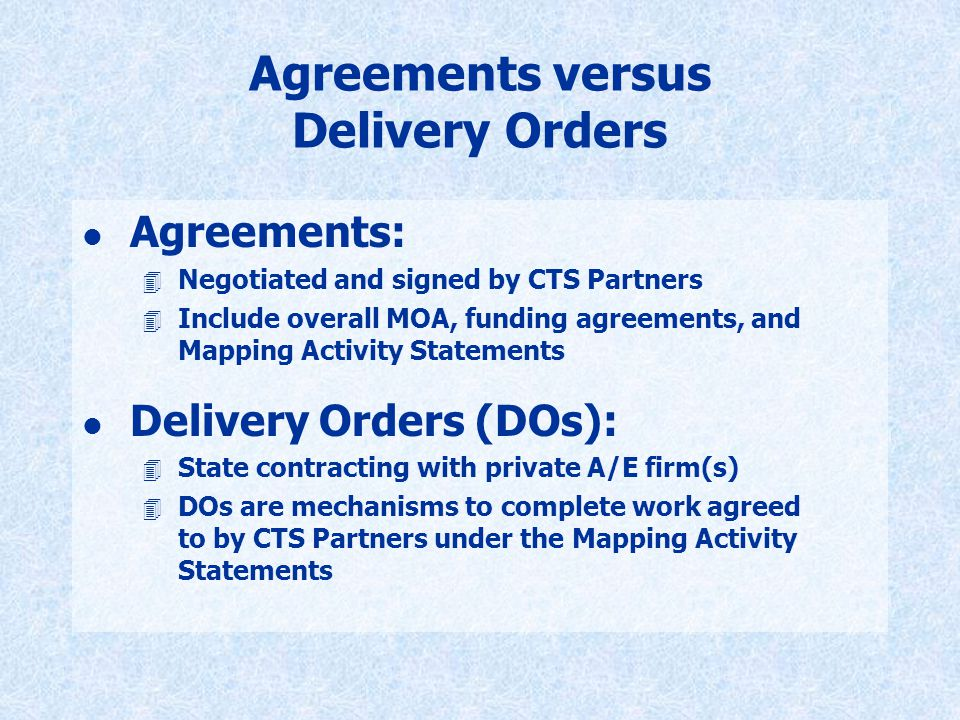 Agreements versus Delivery Orders l Agreements: 4 Negotiated and signed by CTS Partners 4 Include overall MOA, funding agreements, and Mapping Activit