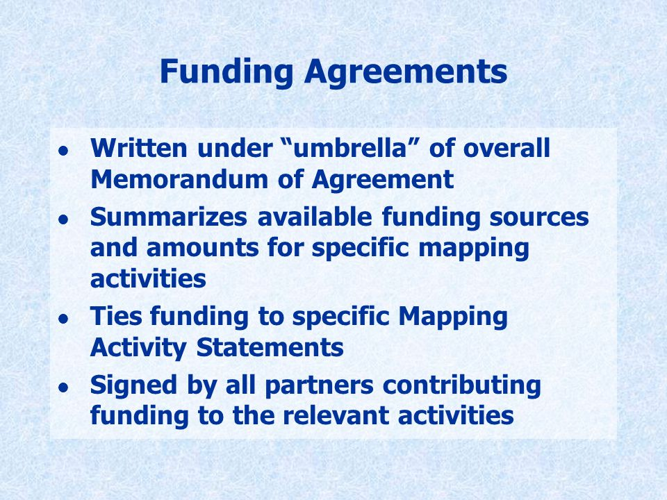 Funding Agreements l Written under umbrella of overall Memorandum of Agreement l Summarizes available funding sources and amounts for specific mapping activities l Ties funding to specific Mapping Activity Statements l Signed by all partners contributing funding to the relevant activities