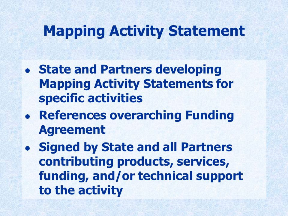 Mapping Activity Statement l State and Partners developing Mapping Activity Statements for specific activities l References overarching Funding Agreement l Signed by State and all Partners contributing products, services, funding, and/or technical support to the activity