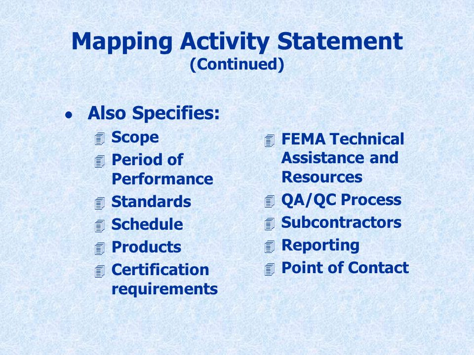 Mapping Activity Statement (Continued) l Also Specifies: 4 Scope 4 Period of Performance 4 Standards 4 Schedule 4 Products 4 Certification requirements 4 FEMA Technical Assistance and Resources 4 QA/QC Process 4 Subcontractors 4 Reporting 4 Point of Contact
