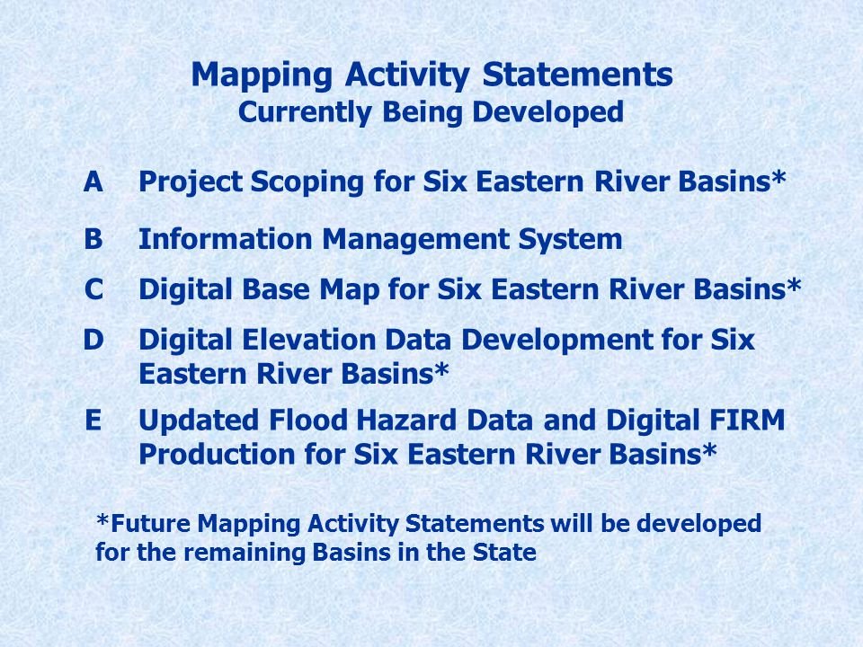 Mapping Activity Statements Currently Being Developed AProject Scoping for Six Eastern River Basins* BInformation Management System CDigital Base Map for Six Eastern River Basins* DDigital Elevation Data Development for Six Eastern River Basins* EUpdated Flood Hazard Data and Digital FIRM Production for Six Eastern River Basins* *Future Mapping Activity Statements will be developed for the remaining Basins in the State