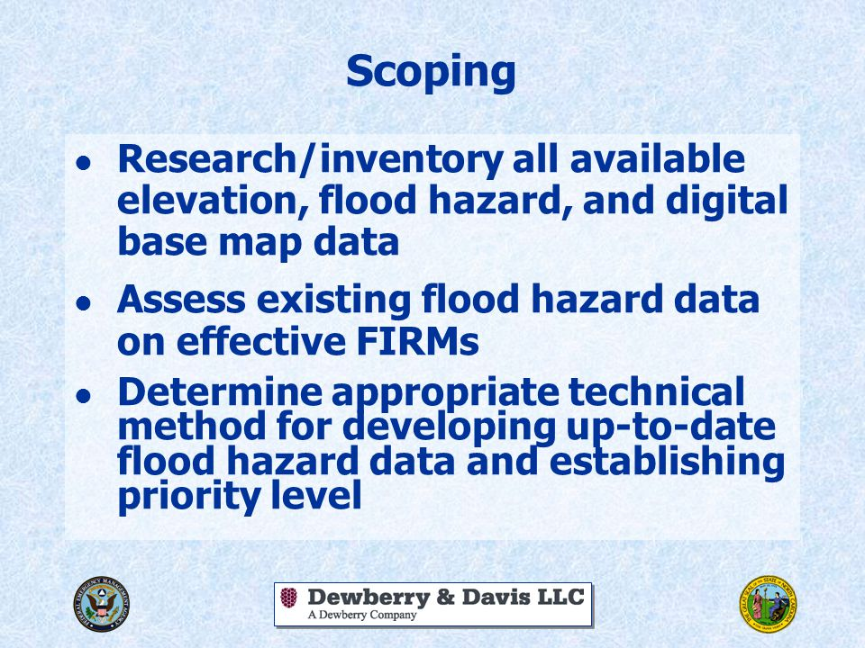 Scoping l Research/inventory all available elevation, flood hazard, and digital base map data l Assess existing flood hazard data on effective FIRMs l Determine appropriate technical method for developing up-to-date flood hazard data and establishing priority level