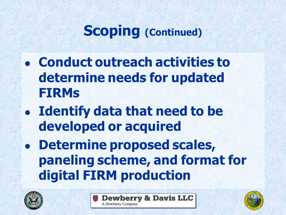 Scoping (Continued) l Conduct outreach activities to determine needs for updated FIRMs l Identify data that need to be developed or acquired l Determi