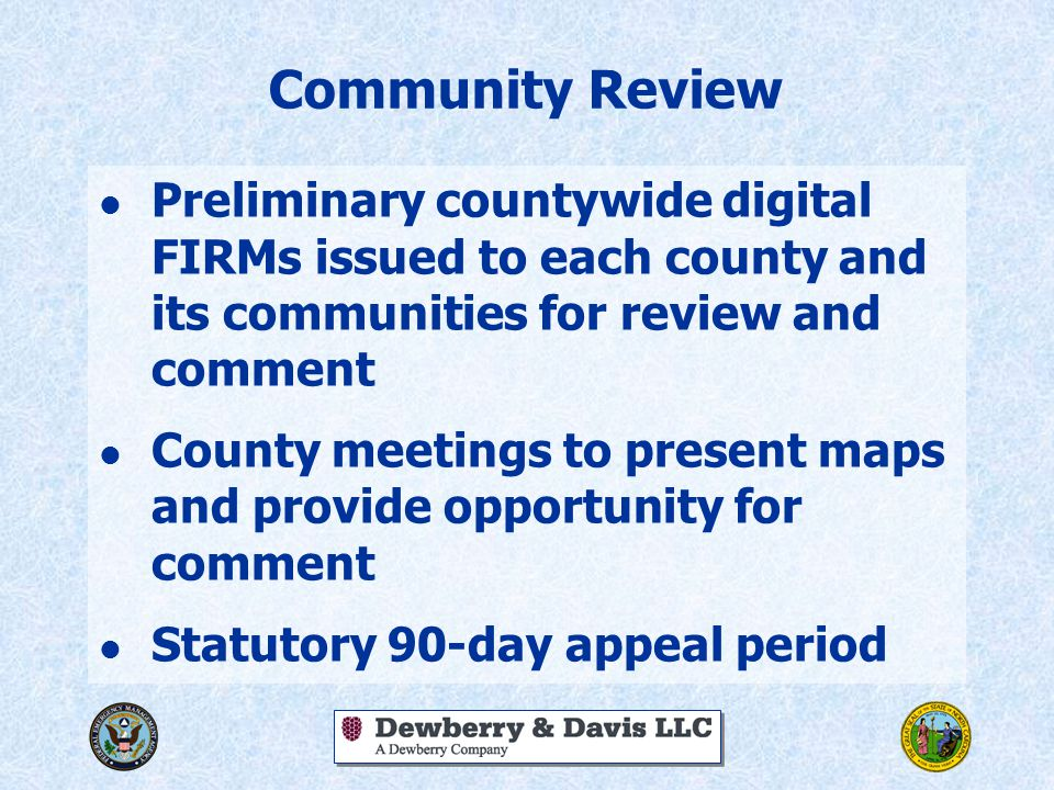 Community Review l Preliminary countywide digital FIRMs issued to each county and its communities for review and comment l County meetings to present